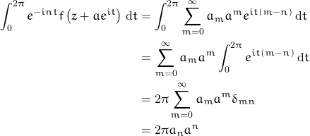 \begin{aligned} \int_{0}^{2\pi} e^{-in t} f\left ( z + ae^{it} \right ) \, {\rm d}t &= \int_{0}^{2\pi} \sum_{m=0}^{\infty} a_m a^m e^{it \left ( m-n \right )} \, {\rm d}t \\ &= \sum_{m=0}^{\infty} a_m a^m \int_{0}^{2\pi}e^{it \left ( m-n \right )} \, {\rm d}t \\ &= 2 \pi \sum_{m=0}^{\infty} a_m a^m \delta_{mn}\\ &=2 \pi a_n a^n \end{aligned}