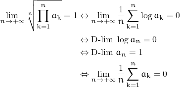 \begin{align*} \lim_{n \rightarrow +\infty} \sqrt[n]{\prod_{k=1}^n a_k}=1 &\Leftrightarrow \lim_{n \rightarrow +\infty} \frac{1}{n} \sum_{k=1}^n \log a_k=0 \\ &\Leftrightarrow \text{D-lim } \log a_n=0 \\ &\Leftrightarrow \text{D-lim } a_n=1 \\ &\Leftrightarrow \lim_{n \rightarrow +\infty} \frac{1}{n} \sum_{k=1}^n a_k=0 \end{align*}